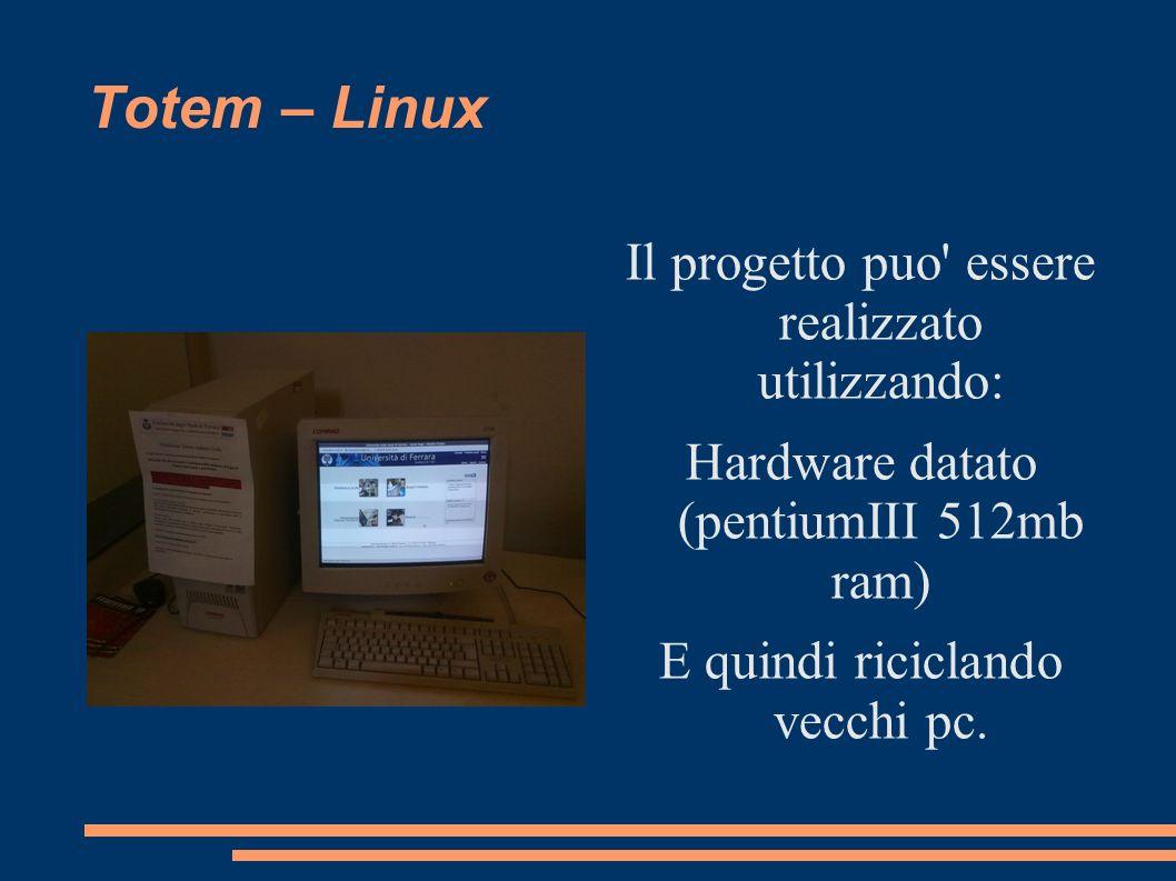 Totem – Linux Il progetto puo' essere realizzato utilizzando: Hardware datato (pentiumIII 512mb ram) E quindi riciclando vecchi pc.