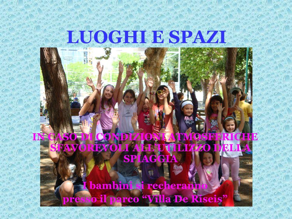 LUOGHI E SPAZI IN CASO DI CONDIZIONI ATMOSFERICHE SFAVOREVOLI ALLUTILIZZO DELLA SPIAGGIA I bambini si recheranno presso il parco Villa De Riseis