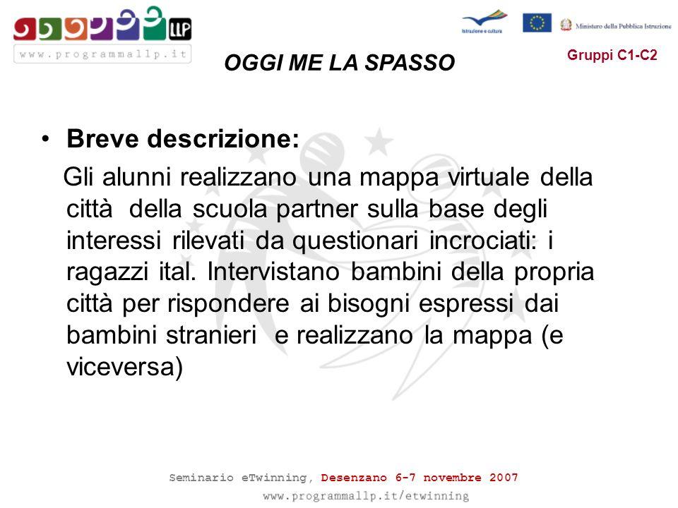 Seminario eTwinning, Desenzano 6-7 novembre 2007 Gruppi C1-C2 Breve descrizione: Gli alunni realizzano una mappa virtuale della città della scuola partner sulla base degli interessi rilevati da questionari incrociati: i ragazzi ital.