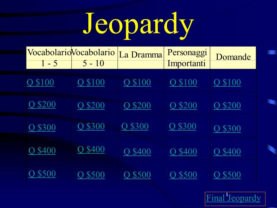 1 Jeopardy Vocabolario 1 - 5 Vocabolario 5 - 10 La Dramma Personaggi Importanti Domande Q $100 Q $200 Q $300 Q $400 Q $500 Q $100 Q $200 Q $300 Q $400 Q $500 Final Jeopardy