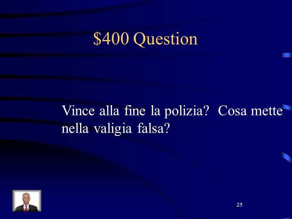 25 $400 Question Vince alla fine la polizia Cosa mette nella valigia falsa