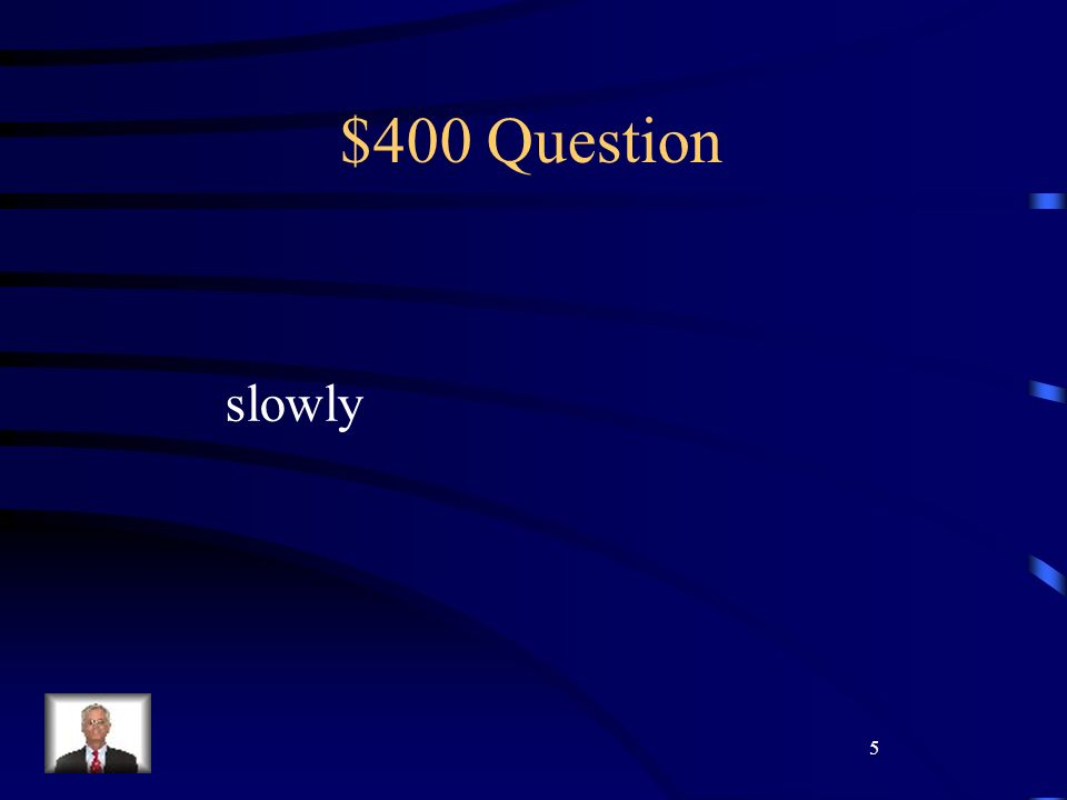 5 $400 Question slowly