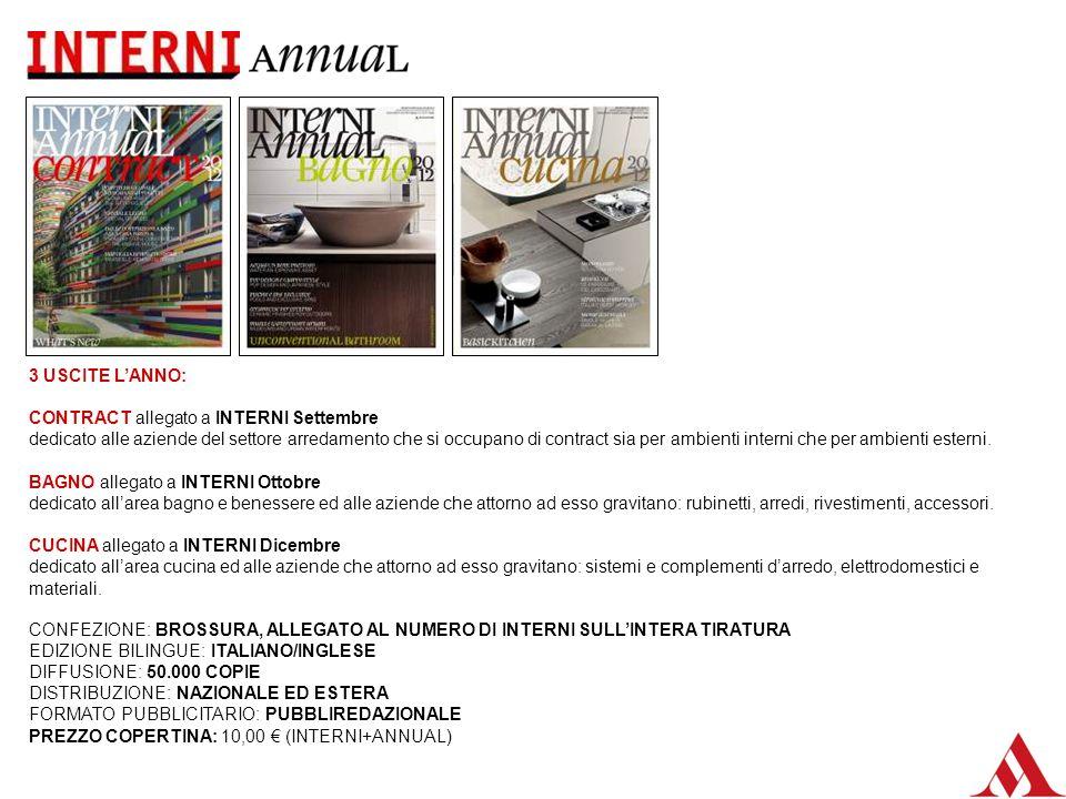 CONFEZIONE: BROSSURA, ALLEGATO AL NUMERO DI INTERNI SULLINTERA TIRATURA EDIZIONE BILINGUE: ITALIANO/INGLESE DIFFUSIONE: 50.000 COPIE DISTRIBUZIONE: NAZIONALE ED ESTERA FORMATO PUBBLICITARIO: PUBBLIREDAZIONALE PREZZO COPERTINA: 10,00 (INTERNI+ANNUAL) 3 USCITE LANNO: CONTRACT allegato a INTERNI Settembre dedicato alle aziende del settore arredamento che si occupano di contract sia per ambienti interni che per ambienti esterni.