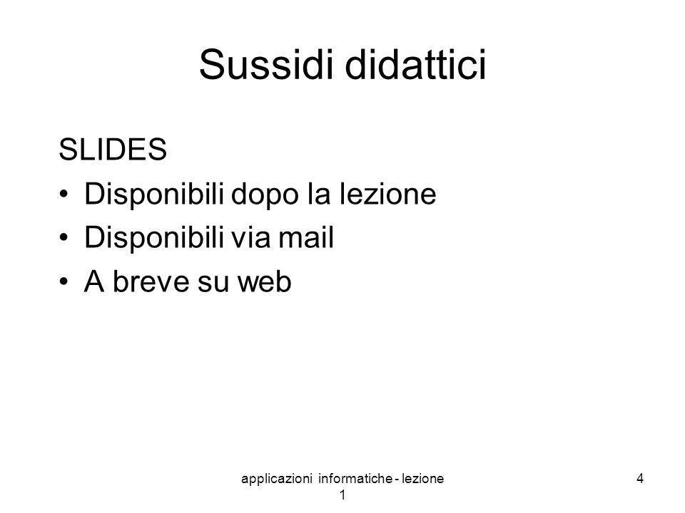 applicazioni informatiche - lezione 1 4 Sussidi didattici SLIDES Disponibili dopo la lezione Disponibili via mail A breve su web