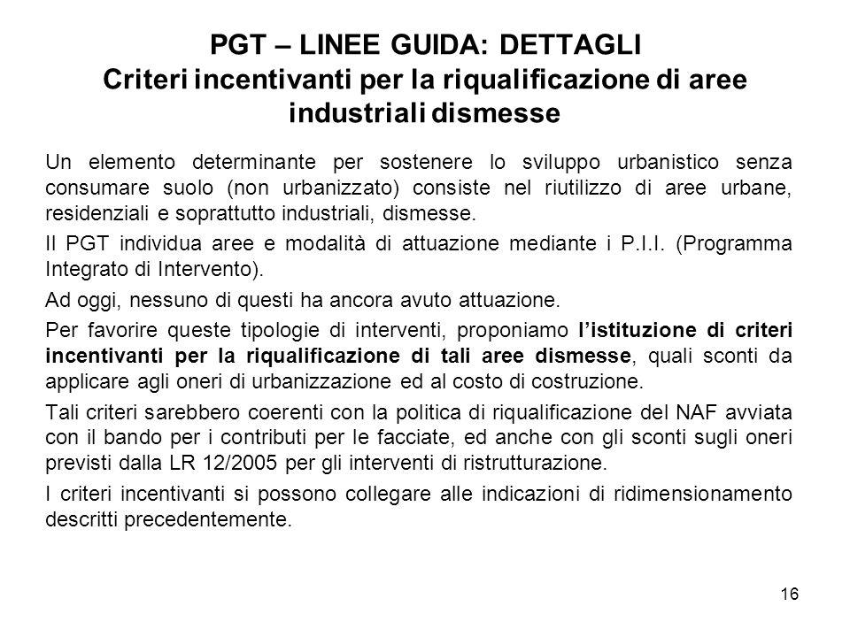 16 PGT – LINEE GUIDA: DETTAGLI Criteri incentivanti per la riqualificazione di aree industriali dismesse Un elemento determinante per sostenere lo svi