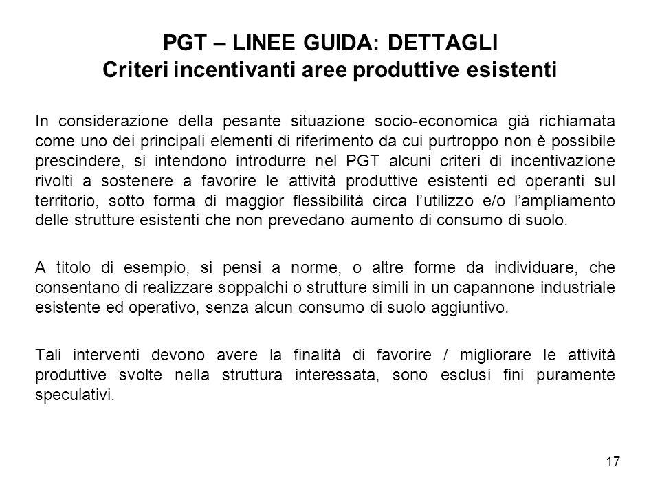 17 PGT – LINEE GUIDA: DETTAGLI Criteri incentivanti aree produttive esistenti In considerazione della pesante situazione socio-economica già richiamat