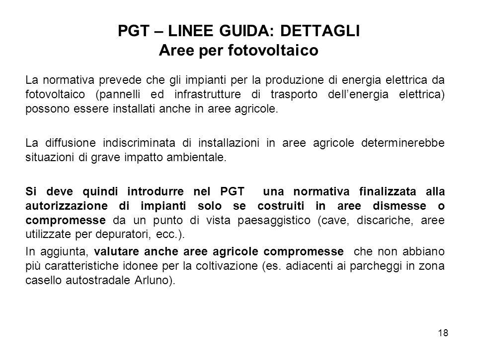 18 PGT – LINEE GUIDA: DETTAGLI Aree per fotovoltaico La normativa prevede che gli impianti per la produzione di energia elettrica da fotovoltaico (pan
