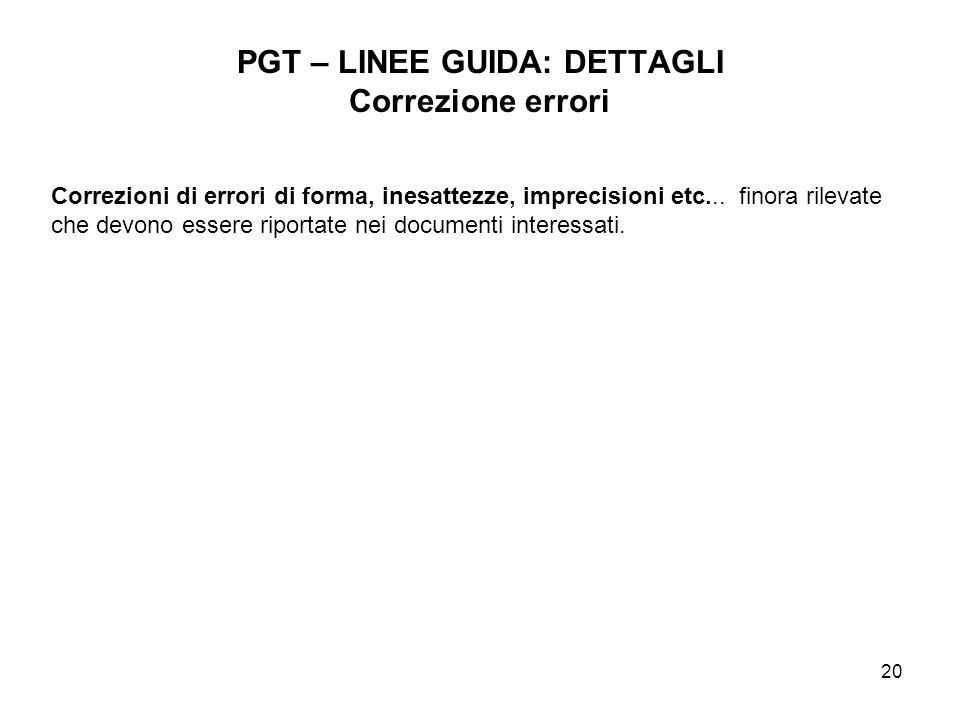 20 PGT – LINEE GUIDA: DETTAGLI Correzione errori Correzioni di errori di forma, inesattezze, imprecisioni etc... finora rilevate che devono essere rip