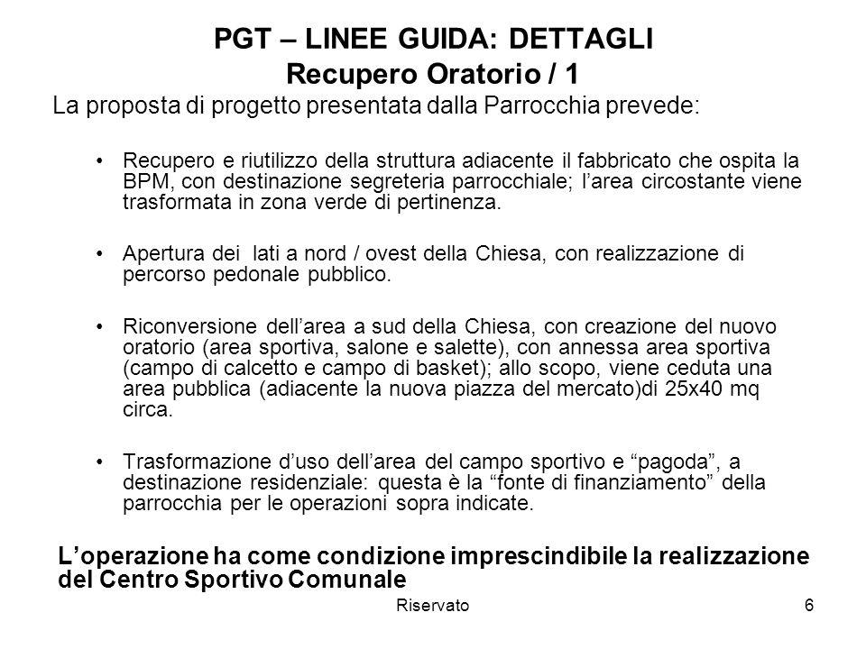 Riservato6 PGT – LINEE GUIDA: DETTAGLI Recupero Oratorio / 1 La proposta di progetto presentata dalla Parrocchia prevede: Recupero e riutilizzo della