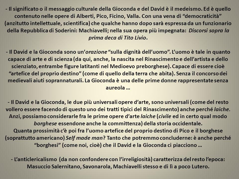 - Il significato o il messaggio culturale della Gioconda e del David è il medeismo. Ed è quello contenuto nelle opere di Alberti, Pico, Ficino, Valla.