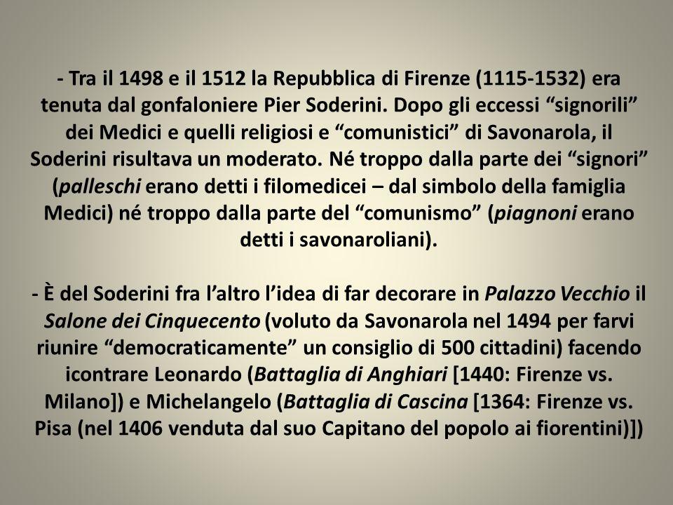- Tra il 1498 e il 1512 la Repubblica di Firenze (1115-1532) era tenuta dal gonfaloniere Pier Soderini. Dopo gli eccessi signorili dei Medici e quelli