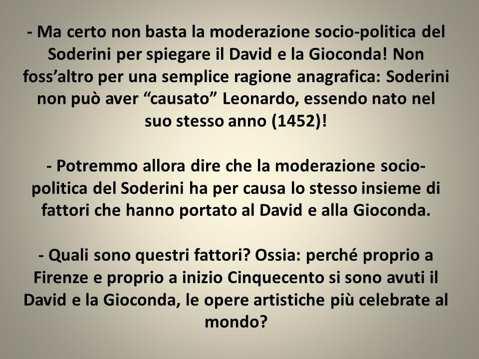 - Ma certo non basta la moderazione socio-politica del Soderini per spiegare il David e la Gioconda! Non fossaltro per una semplice ragione anagrafica