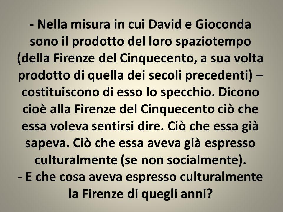- Nella misura in cui David e Gioconda sono il prodotto del loro spaziotempo (della Firenze del Cinquecento, a sua volta prodotto di quella dei secoli