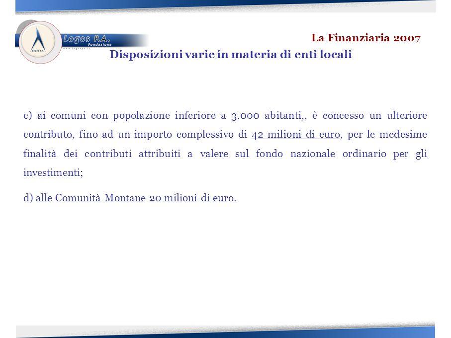 c) ai comuni con popolazione inferiore a 3.000 abitanti,, è concesso un ulteriore contributo, fino ad un importo complessivo di 42 milioni di euro, per le medesime finalità dei contributi attribuiti a valere sul fondo nazionale ordinario per gli investimenti; d) alle Comunità Montane 20 milioni di euro.