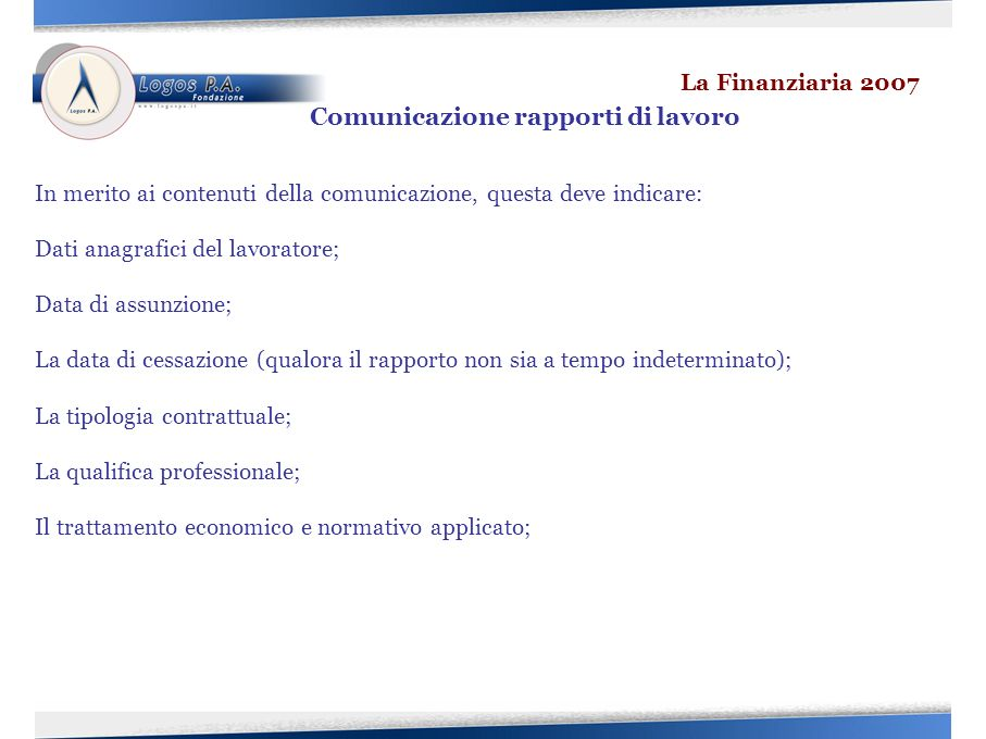 In merito ai contenuti della comunicazione, questa deve indicare: Dati anagrafici del lavoratore; Data di assunzione; La data di cessazione (qualora il rapporto non sia a tempo indeterminato); La tipologia contrattuale; La qualifica professionale; Il trattamento economico e normativo applicato; La Finanziaria 2007 Comunicazione rapporti di lavoro