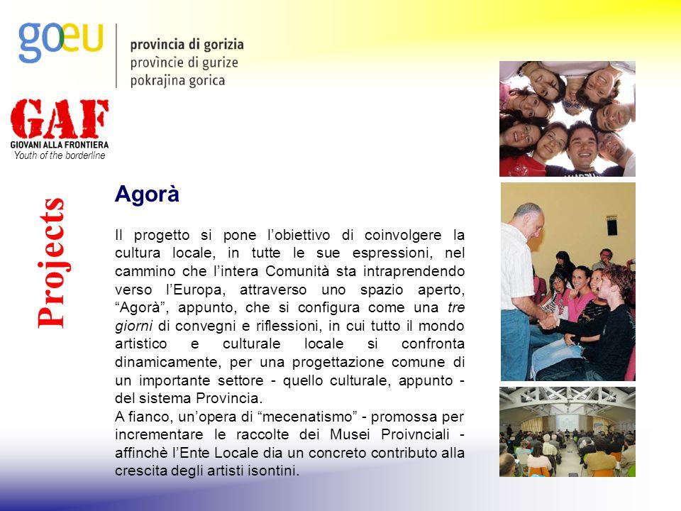 Youth of the borderline Projects Agorà Il progetto si pone lobiettivo di coinvolgere la cultura locale, in tutte le sue espressioni, nel cammino che l