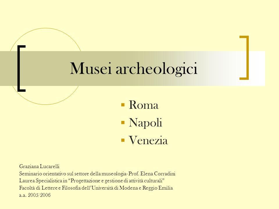 Musei archeologici Roma Napoli Venezia Graziana Lucarelli Seminario orientativo sul settore della museologia- Prof. Elena Corradini Laurea Specialisti