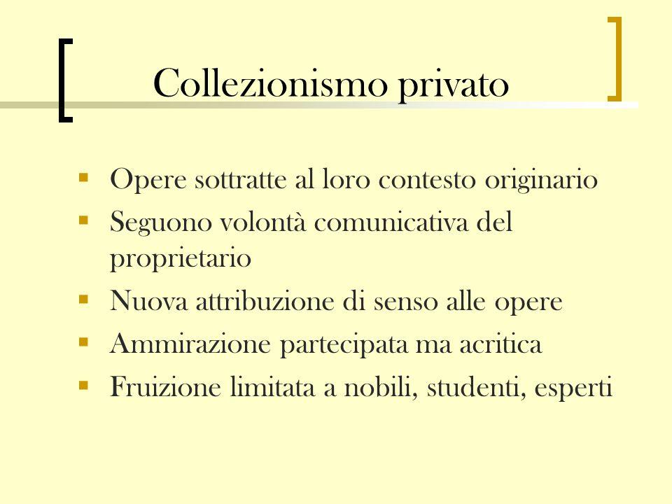 Collezionismo privato Opere sottratte al loro contesto originario Seguono volontà comunicativa del proprietario Nuova attribuzione di senso alle opere