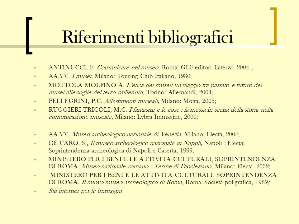 Riferimenti bibliografici ANTINUCCI, F. Comunicare nel museo, Roma: GLF editori Laterza, 2004 ; AA.VV. I musei, Milano: Touring Club Italiano, 1980; M
