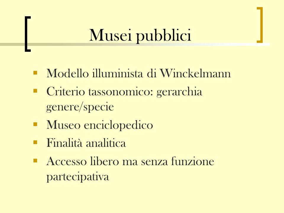 Musei pubblici Modello illuminista di Winckelmann Criterio tassonomico: gerarchia genere/specie Museo enciclopedico Finalità analitica Accesso libero ma senza funzione partecipativa