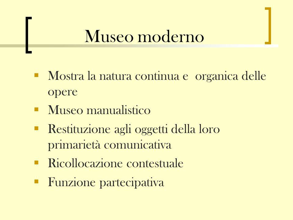 Museo moderno Mostra la natura continua e organica delle opere Museo manualistico Restituzione agli oggetti della loro primarietà comunicativa Ricollocazione contestuale Funzione partecipativa