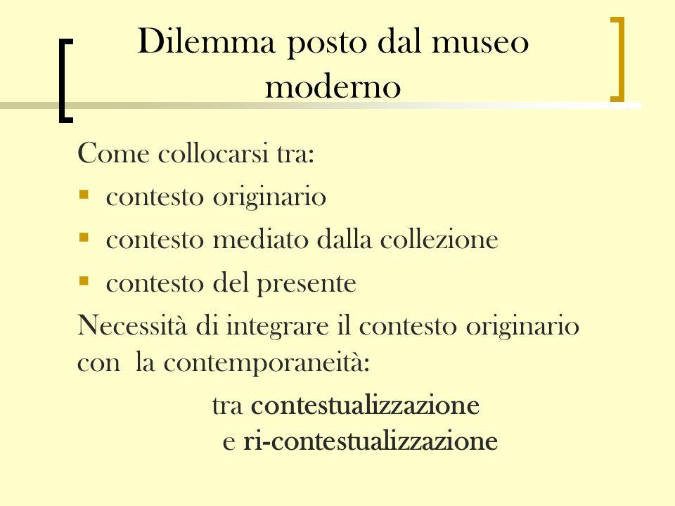 Dilemma posto dal museo moderno Come collocarsi tra: contesto originario contesto mediato dalla collezione contesto del presente Necessità di integrar