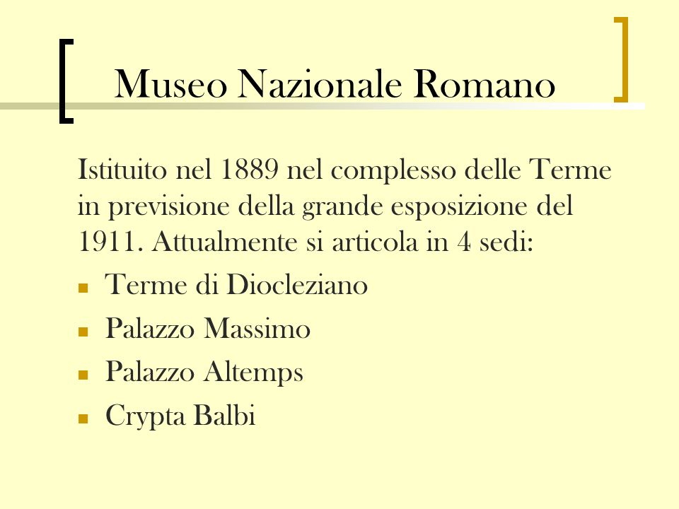 Museo Nazionale Romano Istituito nel 1889 nel complesso delle Terme in previsione della grande esposizione del 1911. Attualmente si articola in 4 sedi