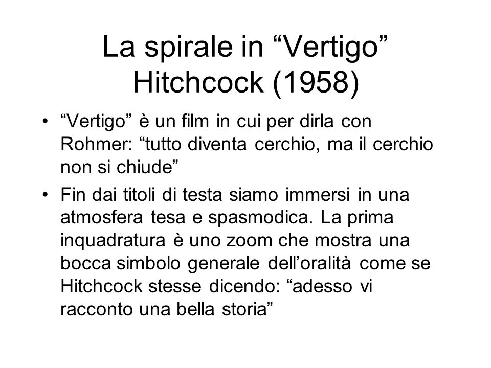 La spirale in Vertigo Hitchcock (1958) Vertigo è un film in cui per dirla con Rohmer: tutto diventa cerchio, ma il cerchio non si chiude Fin dai titoli di testa siamo immersi in una atmosfera tesa e spasmodica.