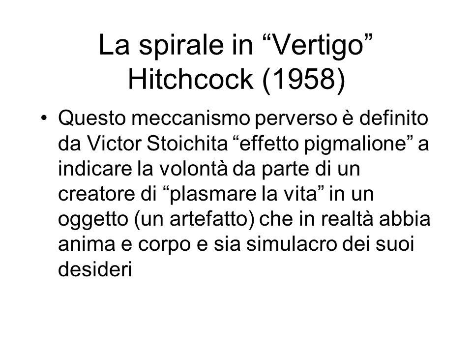 La spirale in Vertigo Hitchcock (1958) Questo meccanismo perverso è definito da Victor Stoichita effetto pigmalione a indicare la volontà da parte di un creatore di plasmare la vita in un oggetto (un artefatto) che in realtà abbia anima e corpo e sia simulacro dei suoi desideri
