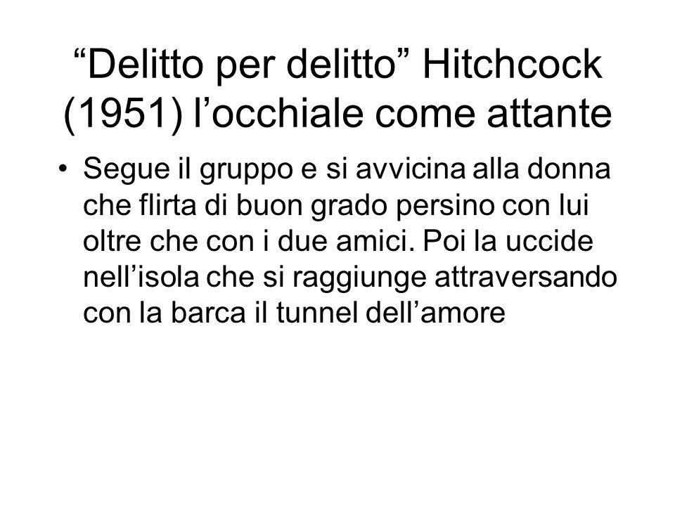 Delitto per delitto Hitchcock (1951) locchiale come attante Segue il gruppo e si avvicina alla donna che flirta di buon grado persino con lui oltre che con i due amici.
