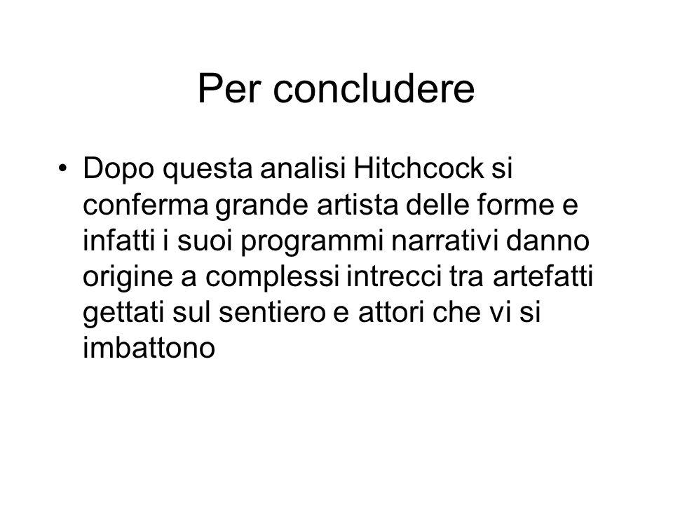 Per concludere Dopo questa analisi Hitchcock si conferma grande artista delle forme e infatti i suoi programmi narrativi danno origine a complessi intrecci tra artefatti gettati sul sentiero e attori che vi si imbattono