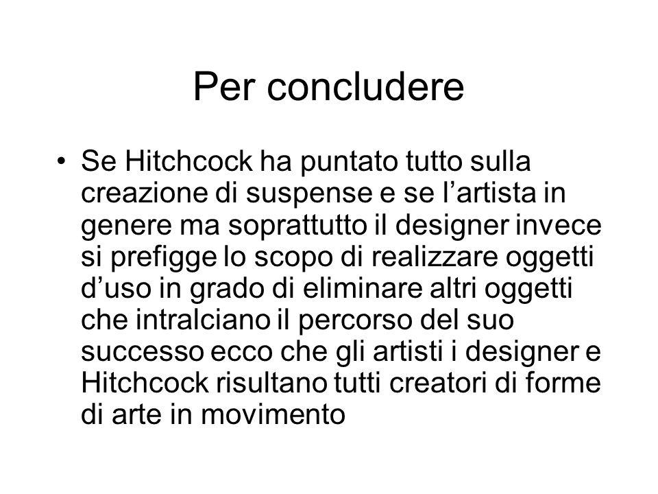 Per concludere Se Hitchcock ha puntato tutto sulla creazione di suspense e se lartista in genere ma soprattutto il designer invece si prefigge lo scopo di realizzare oggetti duso in grado di eliminare altri oggetti che intralciano il percorso del suo successo ecco che gli artisti i designer e Hitchcock risultano tutti creatori di forme di arte in movimento
