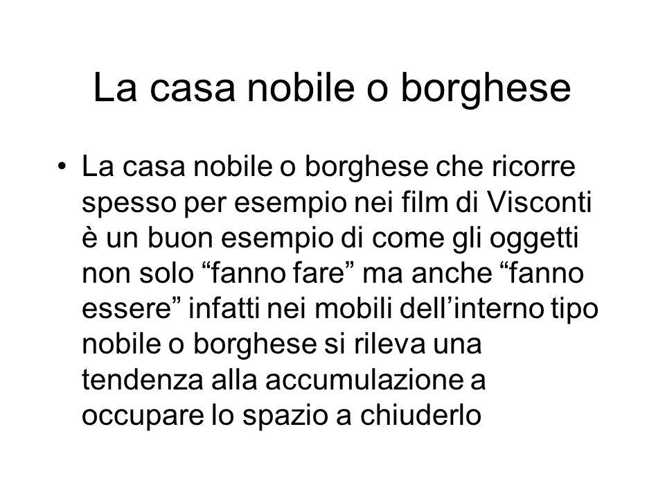 La casa nobile o borghese La casa nobile o borghese che ricorre spesso per esempio nei film di Visconti è un buon esempio di come gli oggetti non solo