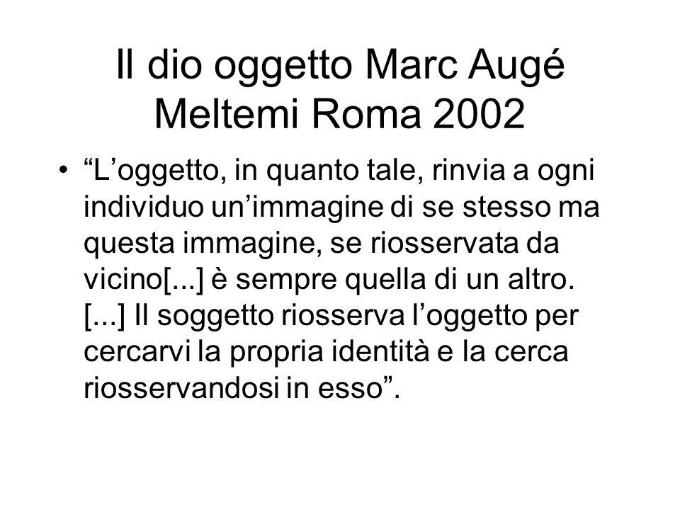 Il dio oggetto Marc Augé Meltemi Roma 2002 Loggetto, in quanto tale, rinvia a ogni individuo unimmagine di se stesso ma questa immagine, se riosservata da vicino[...] è sempre quella di un altro.