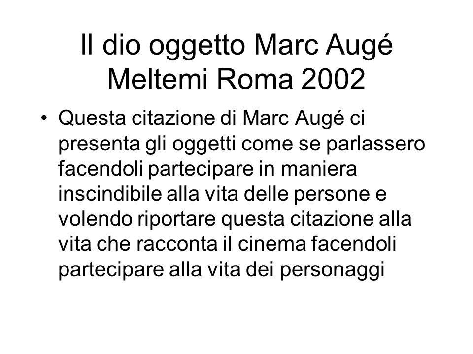 Il dio oggetto Marc Augé Meltemi Roma 2002 Questa citazione di Marc Augé ci presenta gli oggetti come se parlassero facendoli partecipare in maniera i