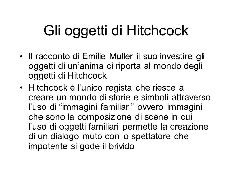 Gli oggetti di Hitchcock Il racconto di Emilie Muller il suo investire gli oggetti di unanima ci riporta al mondo degli oggetti di Hitchcock Hitchcock