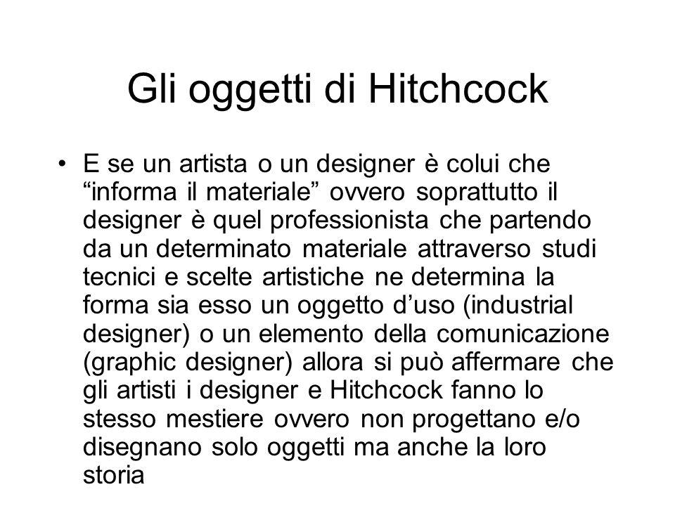 Gli oggetti di Hitchcock E se un artista o un designer è colui che informa il materiale ovvero soprattutto il designer è quel professionista che parte