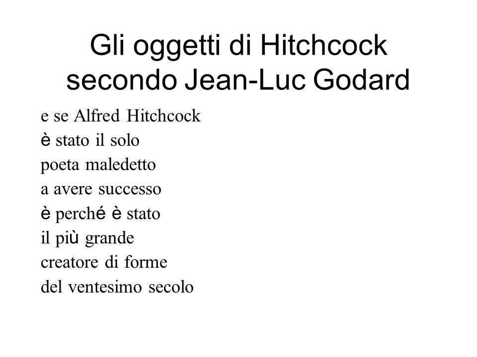 Gli oggetti di Hitchcock secondo Jean-Luc Godard e se Alfred Hitchcock è stato il solo poeta maledetto a avere successo è perch é è stato il pi ù grande creatore di forme del ventesimo secolo