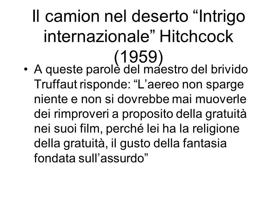 Il camion nel deserto Intrigo internazionale Hitchcock (1959) A queste parole del maestro del brivido Truffaut risponde: Laereo non sparge niente e non si dovrebbe mai muoverle dei rimproveri a proposito della gratuità nei suoi film, perché lei ha la religione della gratuità, il gusto della fantasia fondata sullassurdo