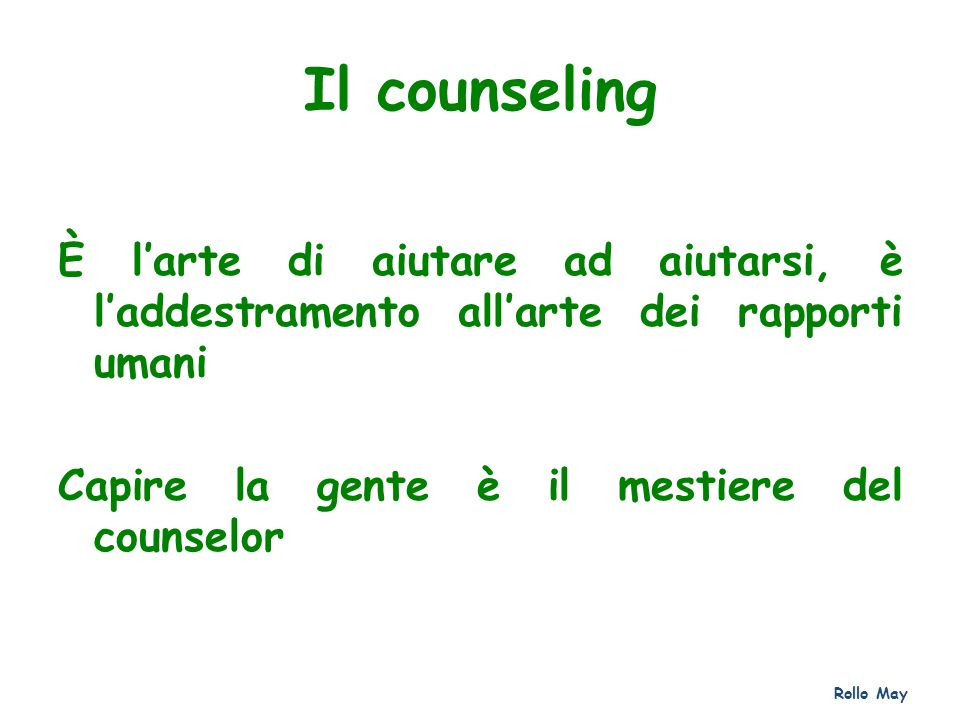 Il counseling È larte di aiutare ad aiutarsi, è laddestramento allarte dei rapporti umani Capire la gente è il mestiere del counselor Rollo May
