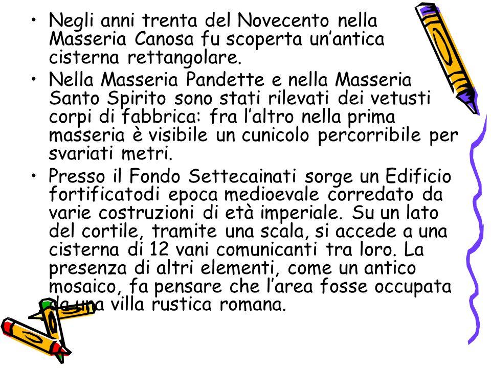 Negli anni trenta del Novecento nella Masseria Canosa fu scoperta unantica cisterna rettangolare. Nella Masseria Pandette e nella Masseria Santo Spiri