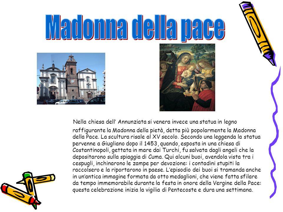 Nella chiesa dell Annunziata si venera invece una statua in legno raffigurante la Madonna della pietà, detta più popolarmente la Madonna della Pace. L