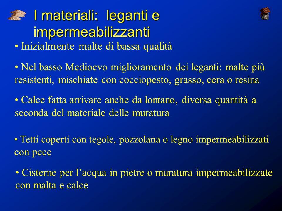 I materiali: leganti e impermeabilizzanti Inizialmente malte di bassa qualità Nel basso Medioevo miglioramento dei leganti: malte più resistenti, misc