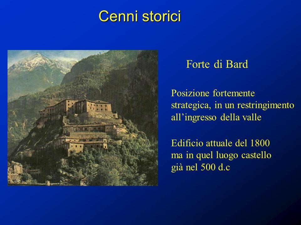 Cenni storici Forte di Bard Posizione fortemente strategica, in un restringimento allingresso della valle Edificio attuale del 1800 ma in quel luogo c