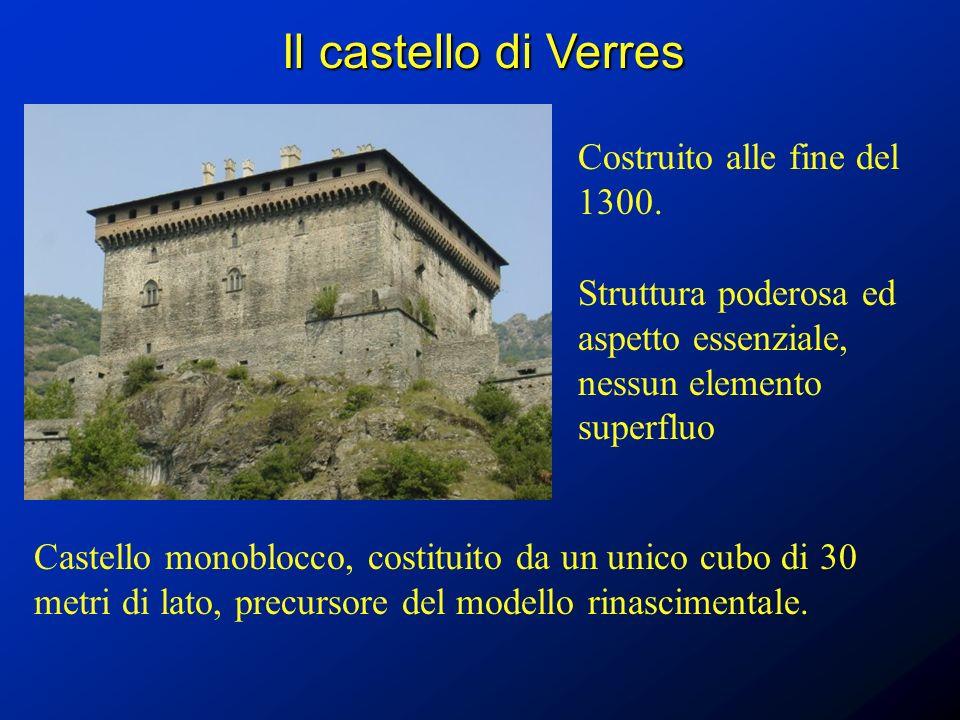 Il castello di Verres Costruito alle fine del 1300. Castello monoblocco, costituito da un unico cubo di 30 metri di lato, precursore del modello rinas