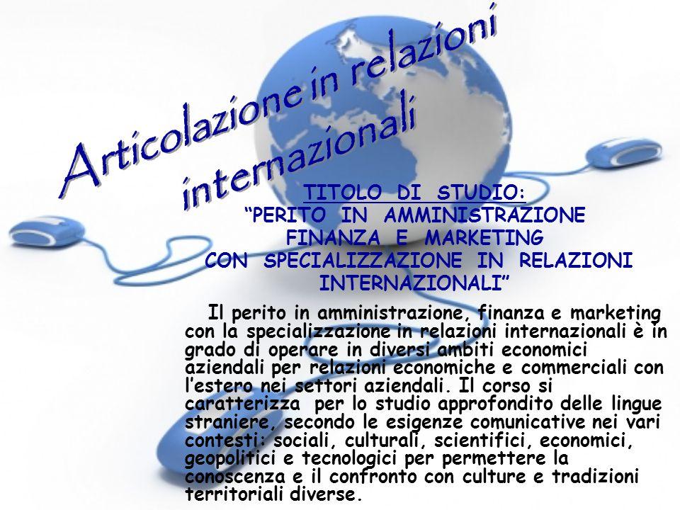 TITOLO DI STUDIO: PERITO IN AMMINISTRAZIONE FINANZA E MARKETING CON SPECIALIZZAZIONE IN RELAZIONI INTERNAZIONALI Il perito in amministrazione, finanza