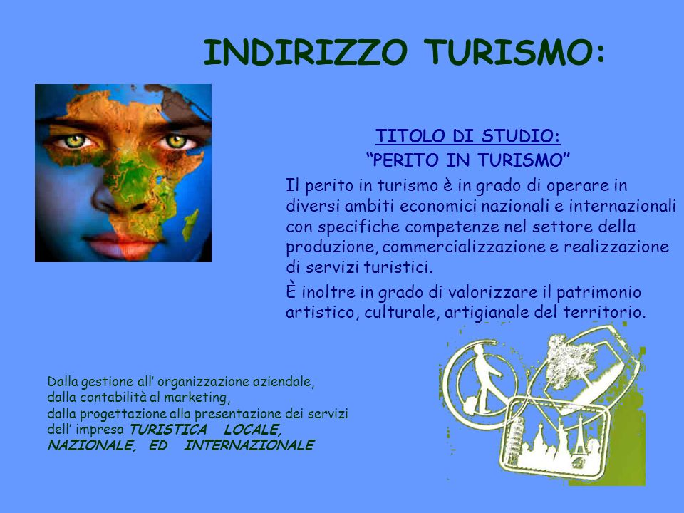 INDIRIZZO TURISMO: TITOLO DI STUDIO: PERITO IN TURISMO Il perito in turismo è in grado di operare in diversi ambiti economici nazionali e internaziona