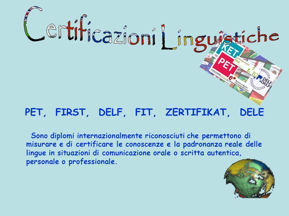 PET, FIRST, DELF, FIT, ZERTIFIKAT, DELE Sono diplomi internazionalmente riconosciuti che permettono di misurare e di certificare le conoscenze e la pa