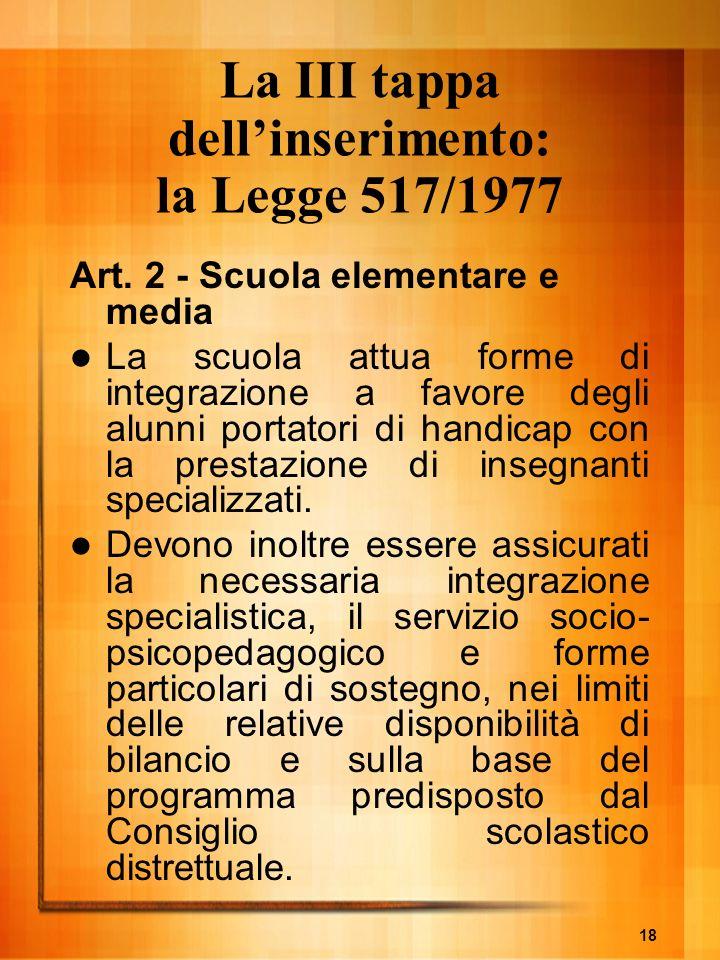 18 La III tappa dellinserimento: la Legge 517/1977 Art. 2 - Scuola elementare e media La scuola attua forme di integrazione a favore degli alunni port