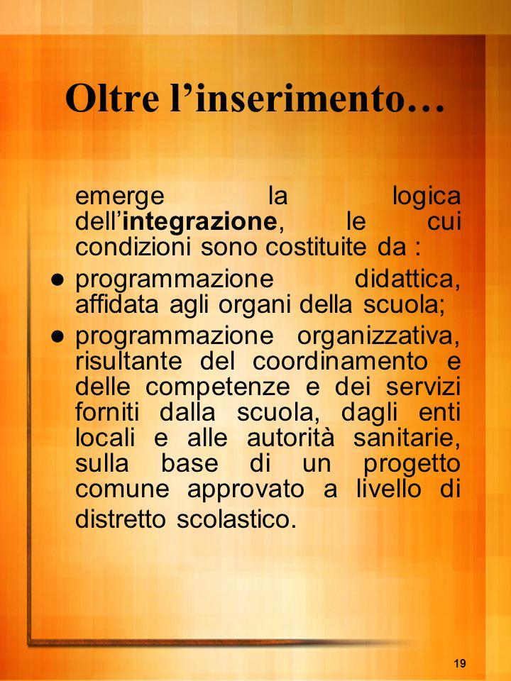 19 Oltre linserimento… emerge la logica dellintegrazione, le cui condizioni sono costituite da : programmazione didattica, affidata agli organi della